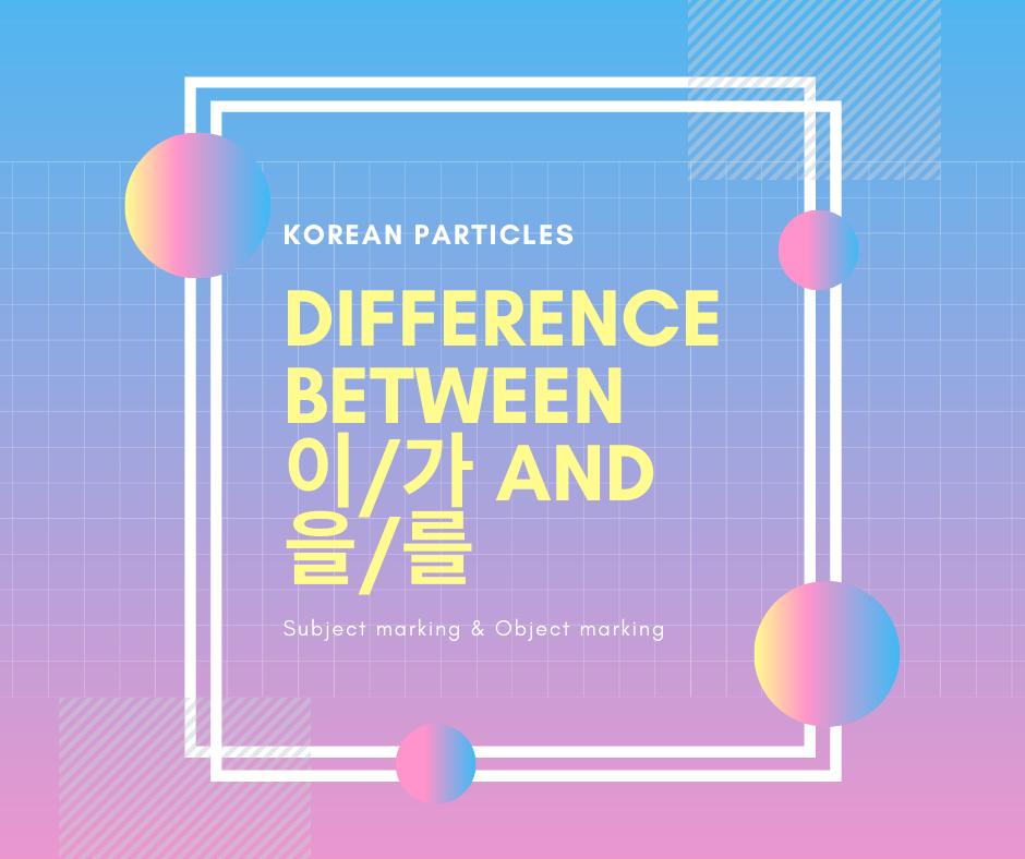 Difference between 이/가 and 을/를